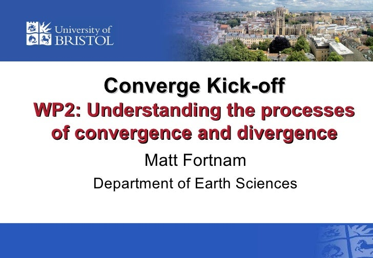 Converge Kick-off WP2:  Understanding the processes of convergence and divergence Matt Fortnam Department of Earth Sciences