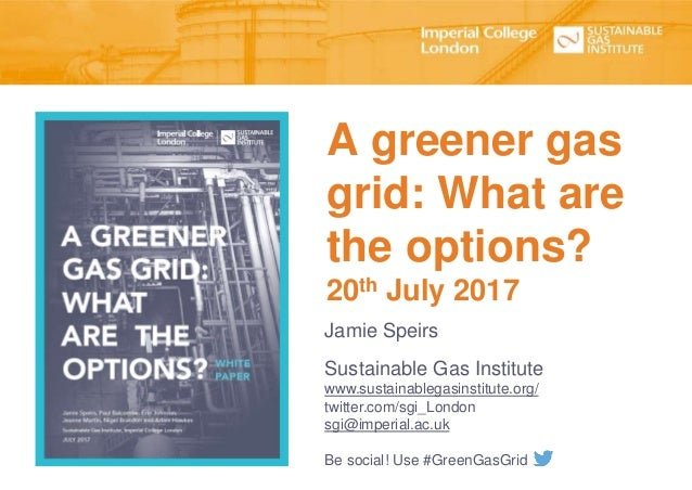 A greener gas grid: What are the options? 20th July 2017 Jamie Speirs Sustainable Gas Institute www.sustainablegasinstitut...