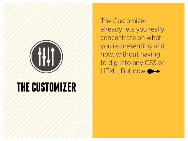 THECUSTOMIZER The Customizer already lets you really concentrate on what you're presenting and how, without having to dig ...
