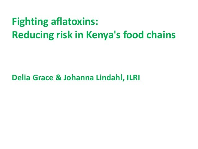 Fighting aflatoxins: Reducing risk in Kenya's food chains Delia Grace & Johanna Lindahl, ILRI