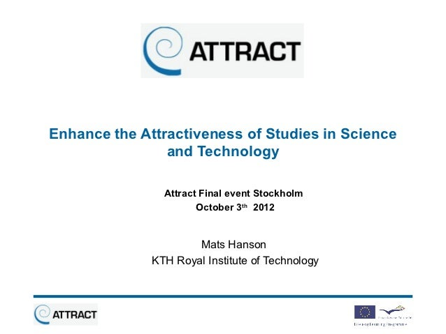 Enhance the Attractiveness of Studies in Science                and Technology                Attract Final event Stockhol...