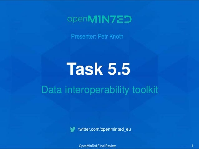 • 1 • 2 • 3 • 4 • 5 • 6 • 7 1 twitter.com/openminted_eu Presenter: Petr Knoth Data interoperability toolkit OpenMinTed Fin...