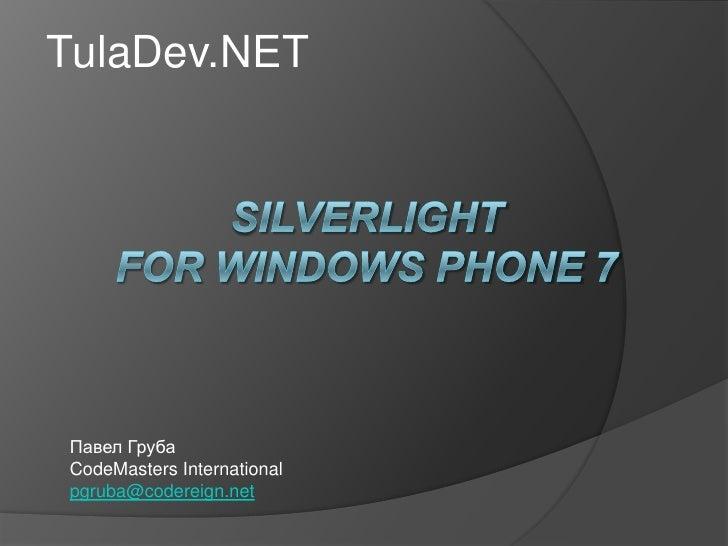 TulaDev.NET<br />Silverlightfor windows phone 7<br />Павел Груба<br />CodeMasters International<br />pgruba@codereign.net<...