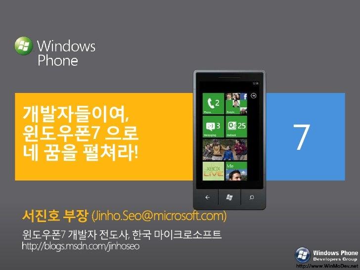 개발자들이여,윈도우폰7 으로 네 꿈을 펼쳐라! <br />서진호 부장 (Jinho.Seo@microsoft.com)<br />윈도우폰7 개발자 전도사, 한국 마이크로소프트 <br />http://blogs.msdn.co...