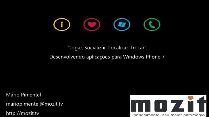 """""""Jogar, Socializar, Localizar, Trocar""""                  Desenvolvendo aplicações para Windows Phone 7Mário Pimentelmariopi..."""