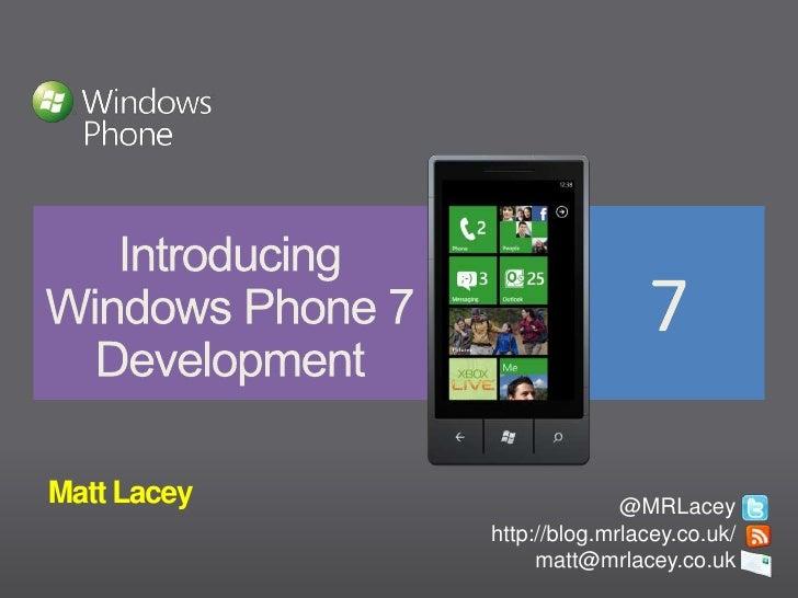 IntroducingWindows Phone 7Development<br />Matt Lacey<br />@MRLacey<br />http://blog.mrlacey.co.uk/<br />matt@mrlacey.co....