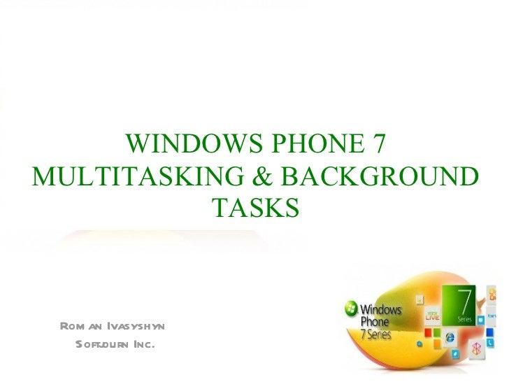 WINDOWS PHONE 7MULTITASKING & BACKGROUND          TASKS Rom an Ivasyshyn   Softj       ourn Inc.