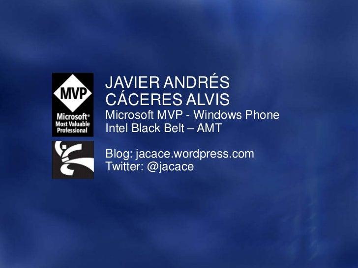 JAVIER ANDRÉSCÁCERES ALVISMicrosoft MVP - Windows PhoneIntel Black Belt – AMTBlog: jacace.wordpress.comTwitter: @jacace