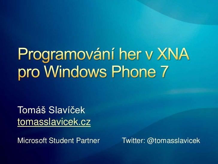 Programování her v XNA pro Windows Phone 7<br />Tomáš Slavíček<br />tomasslavicek.cz<br />Microsoft Student Partner Twitte...