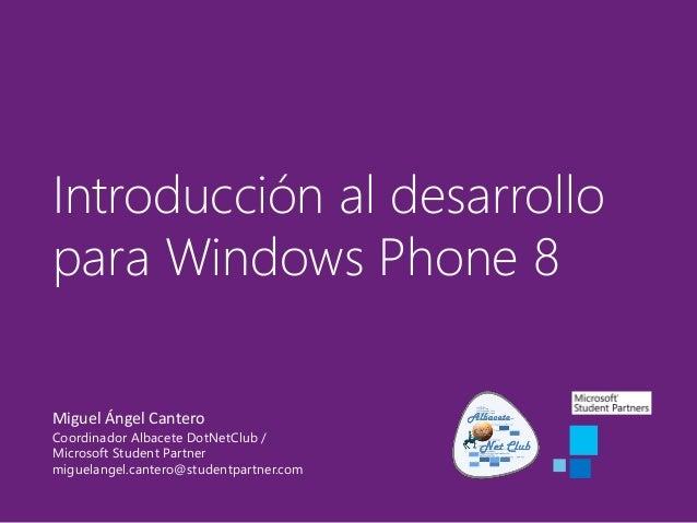 Introducción al desarrollo para Windows Phone 8 Miguel Ángel Cantero Coordinador Albacete DotNetClub / Microsoft Student P...