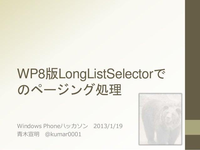 WP8版LongListSelectorで のページング処理 Windows Phoneハッカソン 2013/1/19 青木宣明 @kumar0001