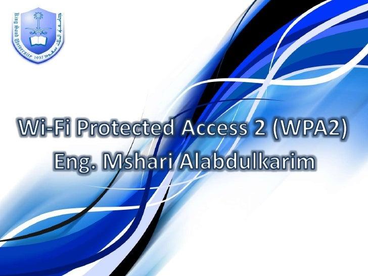 Wi-Fi Protected Access 2 (WPA2)<br />Eng. MshariAlabdulkarim<br />