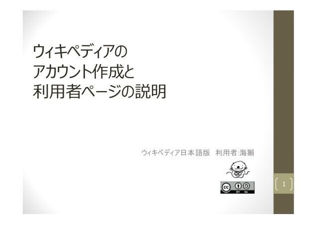 ウィキペディアの アカウント作成と 利⽤者ページの説明 ウィキペディア日本語版 利用者:海獺 1