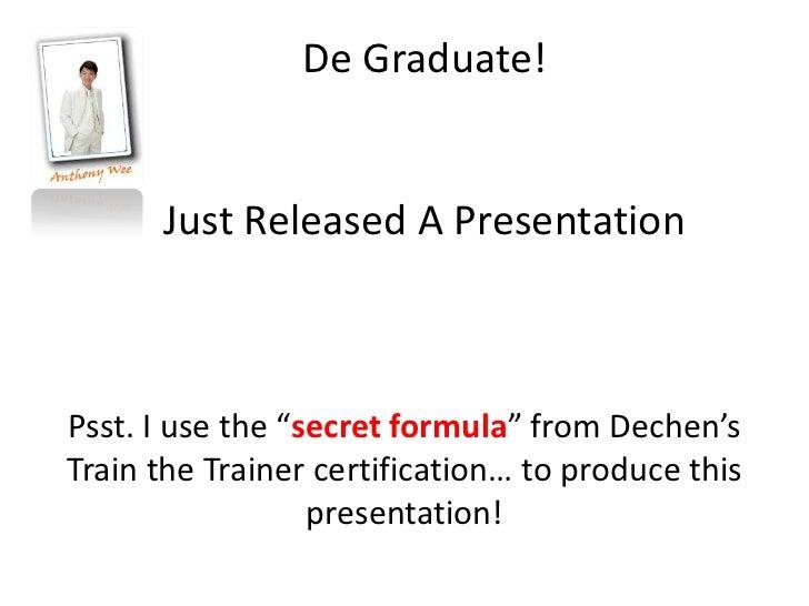 "De Graduate!      Just Released A PresentationPsst. I use the ""secret formula"" from Dechen'sTrain the Trainer certificatio..."