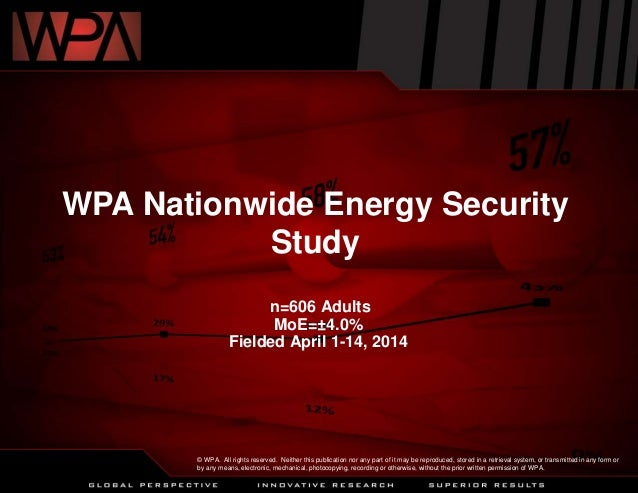 WPA Nationwide Energy Security Study n=606 Adults MoE=±4.0% Fielded April 1-14, 2014 © WPA. All rights reserved. Neither t...