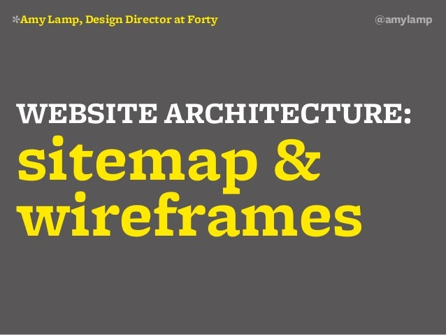 *Amy Lamp, Design Director at Forty   @amylampWEBSITE ARCHITECTURE:sitemap &wireframes