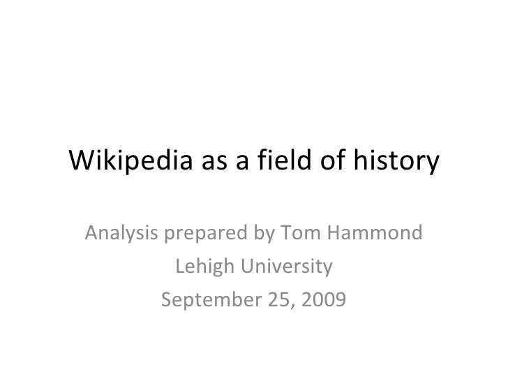Wikipedia as a field of history Analysis prepared by Tom Hammond Lehigh University September 25, 2009