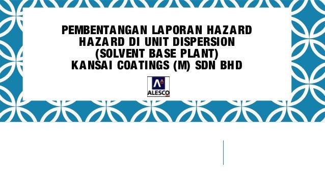 PEMBENTANGAN LAPORAN HAZARD HAZARD DI UNIT DISPERSION (SOLVENT BASE PLANT) KANSAI COATINGS (M) SDN BHD