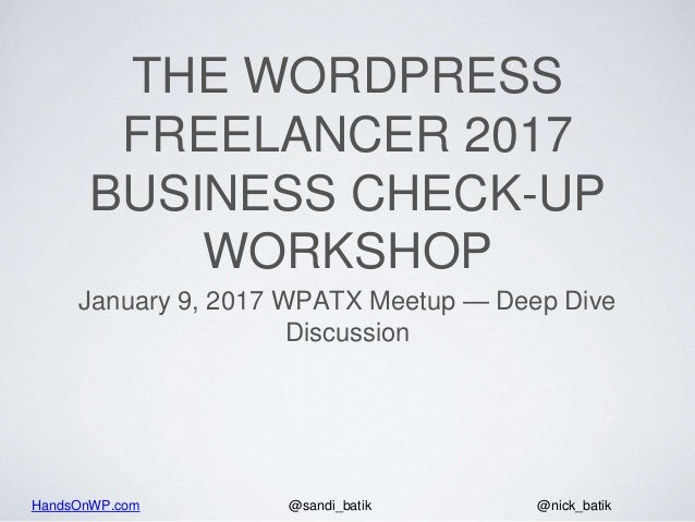 HandsOnWP.com @nick_batik@sandi_batik THE WORDPRESS FREELANCER 2017 BUSINESS CHECK-UP WORKSHOP January 9, 2017 WPATX Meetu...