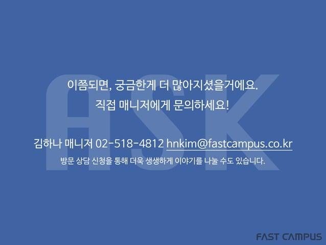이쯤되면, 궁금한게 더 많아지셨을거에요. 직접 매니저에게 문의하세요! 김하나 매니저 02-518-4812 hnkim@fastcampus.co.kr 방문 상담 신청을 통해 더욱 생생하게 이야기를 나눌 수도 있습니다. ASK