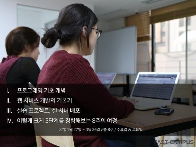 I. 프로그래밍 기초 개념 II. 웹 서비스 개발의 기본기 III. 실습 프로젝트, 실 서버 배포 IV. 이렇게 크게 3단계를 경험해보는 8주의 여정 8기: 1월 27일 ~ 3월 26일 / 총 8주 / 수요일 & 토요일