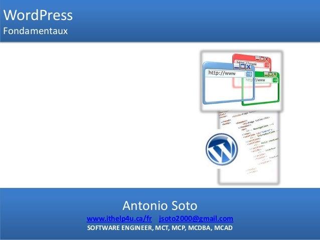 WordPressFondamentauxAntonio Sotowww.ithelp4u.ca/fr jsoto2000@gmail.comSOFTWARE ENGINEER, MCT, MCP, MCDBA, MCAD