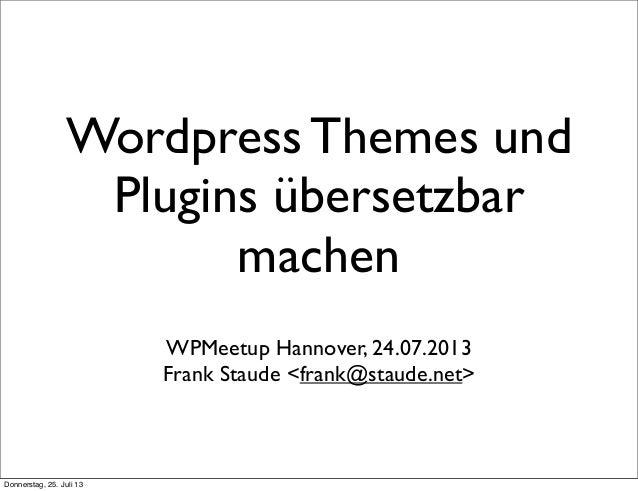 Wordpress Themes und Plugins übersetzbar machen WPMeetup Hannover, 24.07.2013 Frank Staude <frank@staude.net> Donnerstag, ...
