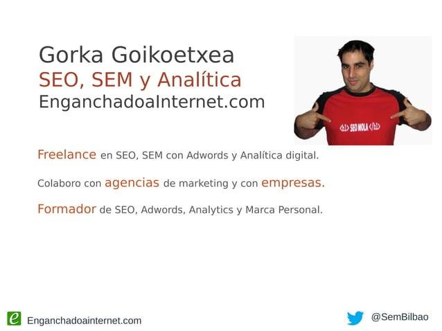 Enganchadoainternet.com @SemBilbao Gorka Goikoetxea SEO, SEM y Analítica EnganchadoaInternet.com Freelance en SEO, SEM con...