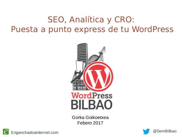 Enganchadoainternet.com @SemBilbao SEO, Analítica y CRO: Puesta a punto express de tu WordPress Gorka Goikoetxea Febero 20...