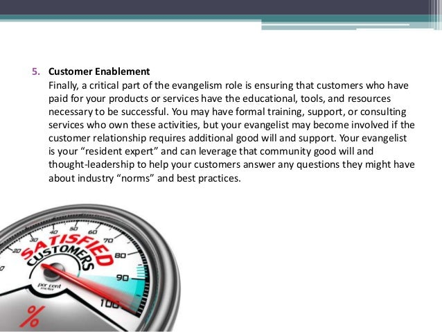 5. Customer Enablement Finally, a critical part of the evangelism role is ensuring that customers who have paid for your p...