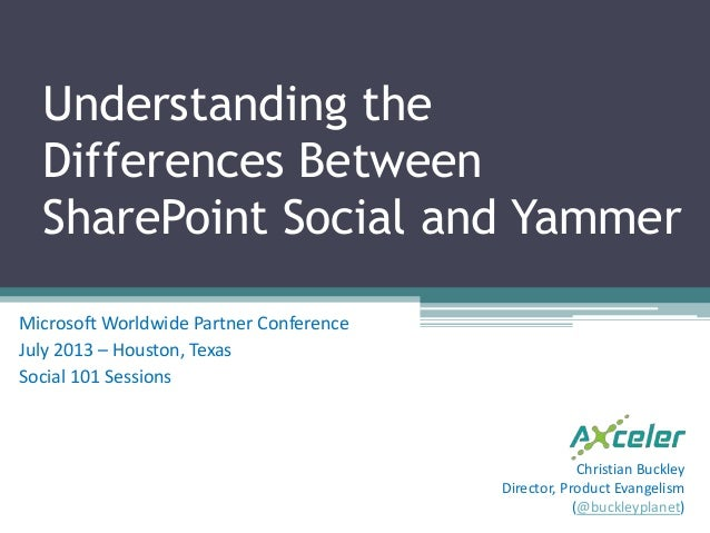 Understanding the Differences Between SharePoint Social and Yammer Microsoft Worldwide Partner Conference July 2013 – Hous...