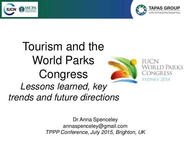 Tourism and the World Parks Congress Lessons learned, key trends and future directions Dr Anna Spenceley annaspenceley@gma...
