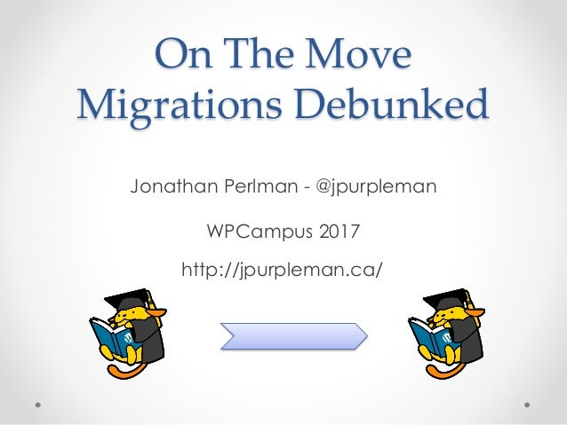 On The Move Migrations Debunked Jonathan Perlman - @jpurpleman WPCampus 2017 http://jpurpleman.ca/