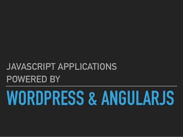WORDPRESS & ANGULARJS JAVASCRIPT APPLICATIONS POWERED BY