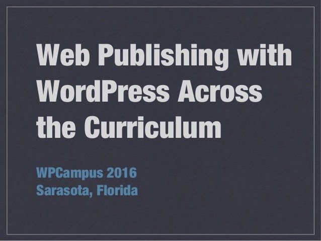 Web Publishing with WordPress Across the Curriculum WPCampus 2016 Sarasota, Florida