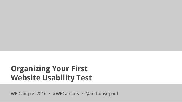 Organizing Your First Website Usability Test WP Campus 2016 • #WPCampus • @anthonydpaul