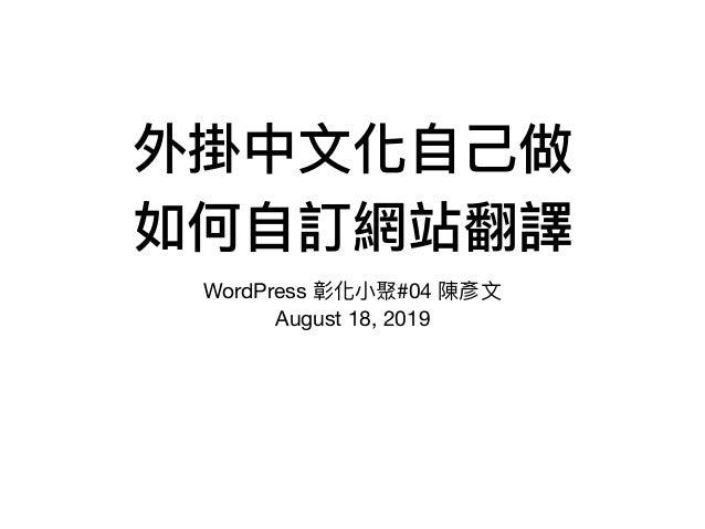 外掛中⽂文化⾃自⼰己做 如何⾃自訂網站翻譯 WordPress 彰化⼩小聚#04 陳彥⽂文 August 18, 2019