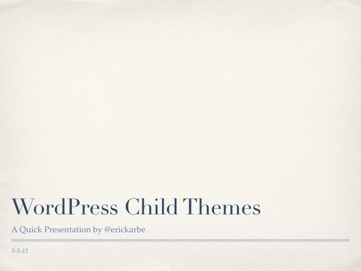 WordPress Child ThemesA Quick Presentation by @erickarbe5-5-12