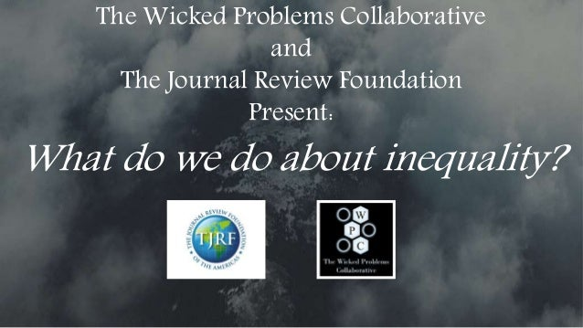 The Wicked Problems Collaborative and The Journal Review Foundation Present: What do we do about inequality?