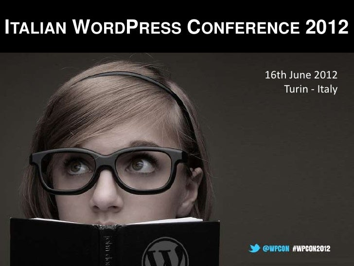 ITALIAN WORDPRESS CONFERENCE 2012                        16th June 2012                            Turin - Italy