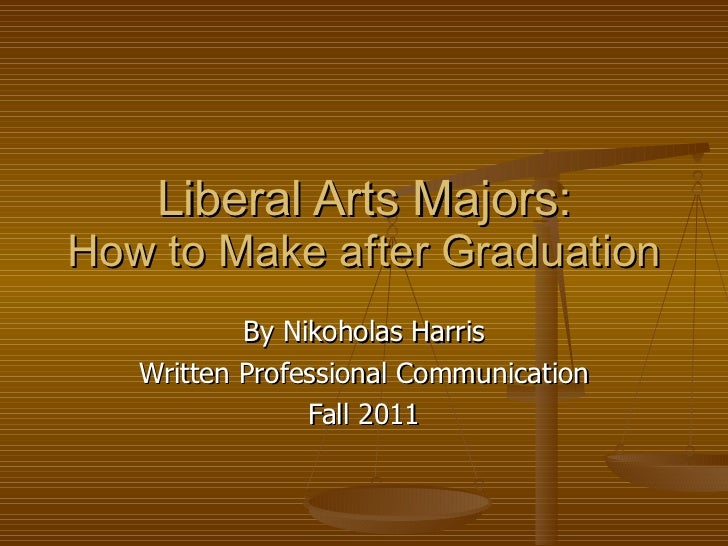 Liberal Arts Majors: How to Make after Graduation By Nikoholas Harris Written Professional Communication Fall 2011