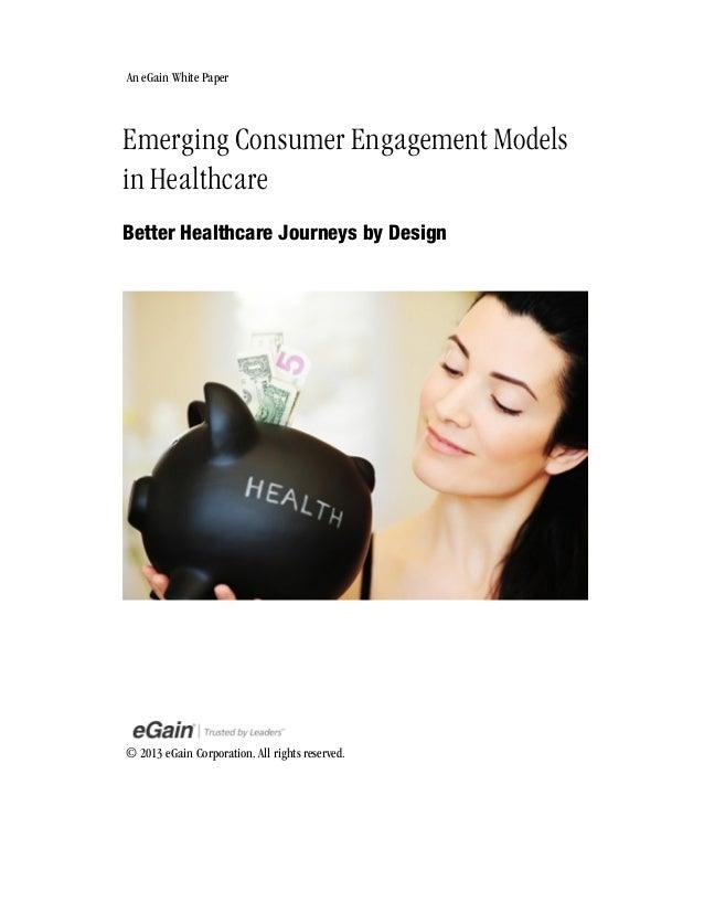 An eGain White Paper  Emerging Consumer Engagement Models in Healthcare Better Healthcare Journeys by Design  © 2013 eGain...