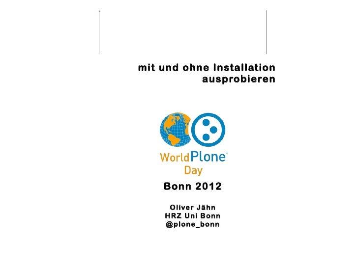 mit und ohne Installation           ausprobieren    Bonn 2012     Oliver Jähn    HRZ Uni Bonn    @plone_bonn