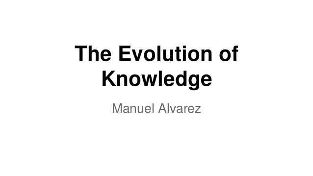 The Evolution of  Knowledge  Manuel Alvarez