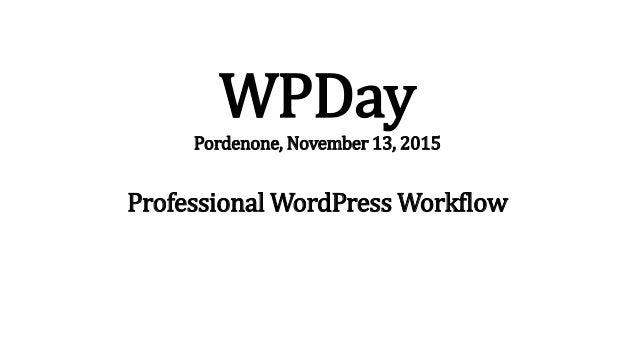 WPDay Pordenone, November 13, 2015 Professional WordPress Workflow