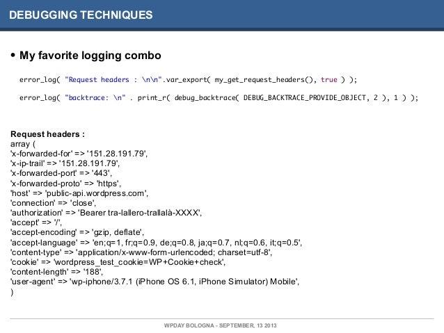 """DEBUGGING TECHNIQUES • My favorite logging combo error_log( """"Request headers : nn"""".var_export( my_get_request_headers(), t..."""