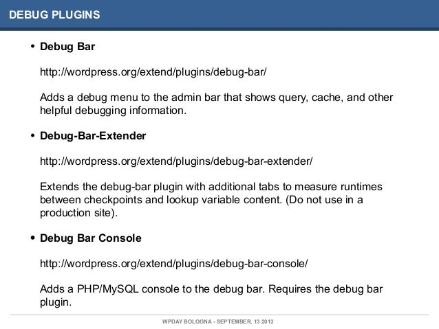 DEBUG PLUGINS • Debug Bar http://wordpress.org/extend/plugins/debug-bar/ Adds a debug menu to the admin bar that shows que...