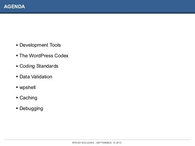 AGENDA WPDAY BOLOGNA - SEPTEMBER, 13 2013 • Development Tools • The WordPress Codex • Coding Standards • Data Validation •...