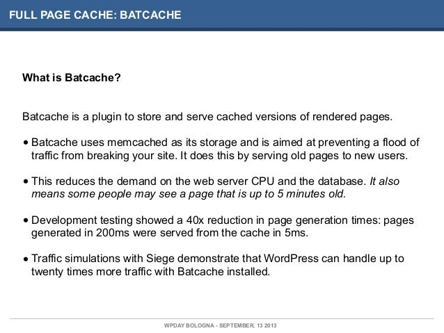 FULL PAGE CACHE: BATCACHE What is Batcache? Batcache is a plugin to store and serve cached versions of rendered pages. • B...