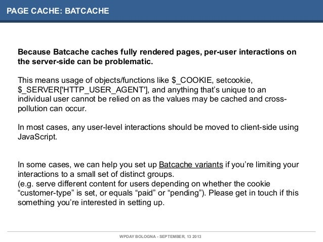 PAGE CACHE: BATCACHE Because Batcache caches fully rendered pages, per-user interactions on the server-side can be problem...